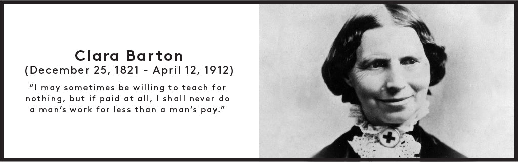 Clara Barton (December 25, 1821 - April 12, 1912) ''I may sometimes be willing to teach for nothing, but if paid at all, I shall never do a man's work for less than a man's pay.''