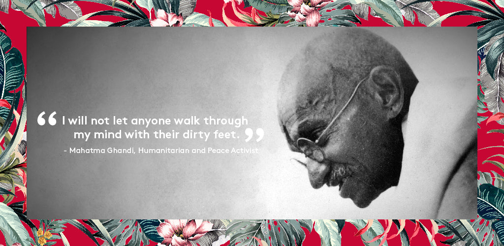 """I will not let anyone walk through my mind with their dirty feet"" - Mahatma Ghandi, Humanitarian and Peace Activist"