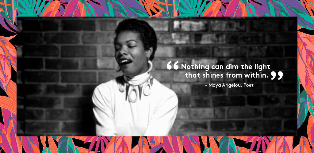 """Nothing can dim the light that shines from within"" - Maya Angelou, Poet"