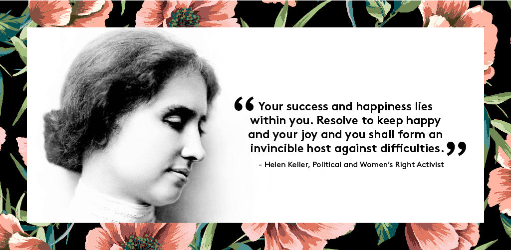 """Your success and happiness lies within you. Resolve to keep happy and your joy and you shall form an invincible host against difficulties"" - Helen Keller, Political and Women's Right Activist"