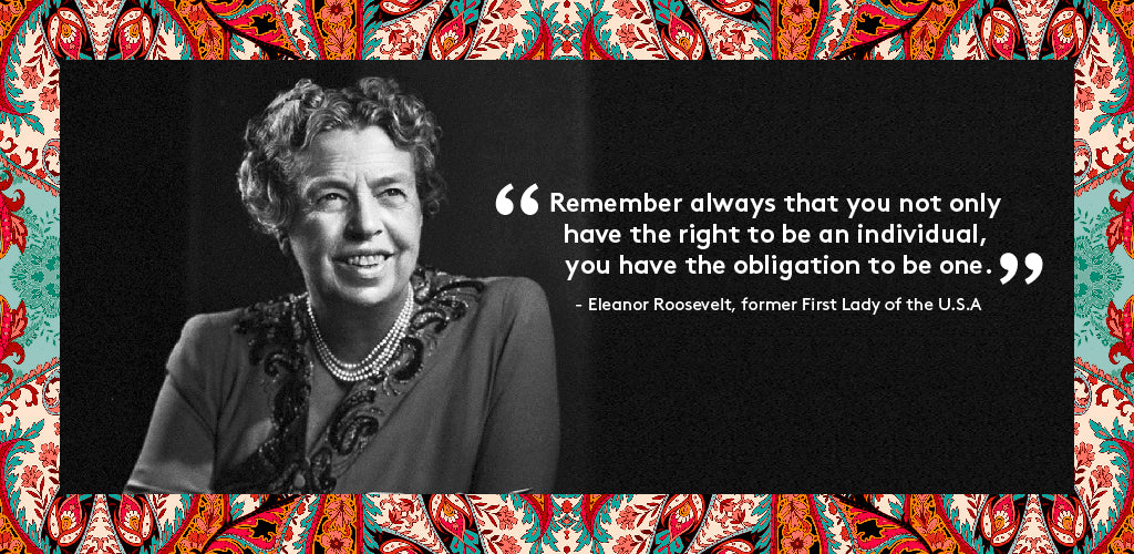 """Remember always that you not only have the right to be an individual, you have the obligation to be one"" - Eleanor Roosevelt, former First Lady of the U.S.A"