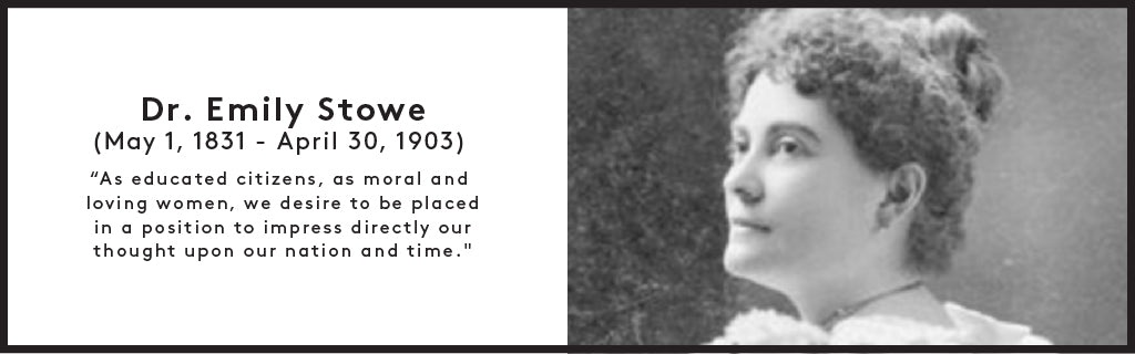 Dr. Emily Stowe (May 1, 1831 - April 30, 1903) ''As educated citizens, as moral and loving women, we desire to be placed in a position to impress directly our thought upon our nation and time.''