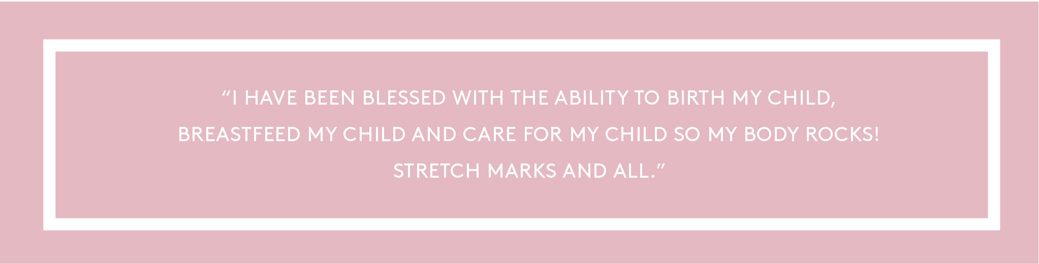 ''I have been blessed with the ability to birth my child, breastfeed my child and care for my child so my body rocks! Stretch marks and all.''