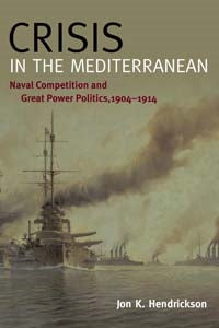 Crisis in the Mediterranean Naval Competition and Great Power Politics, 1904-1914 [Hendrickson]