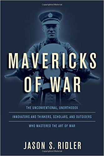Mavericks of War: The Unconventional, Unorthodox Innovators and Thinkers, Scholars, and Outsiders Who Mastered the Art of War [Ridler]