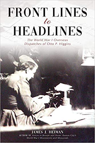Front Lines to Headlines: The World War I Overseas Dispatches of Otto P. Higgins (PB) [Heiman]