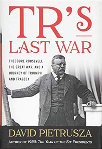 TR's Last War: Theodore Roosevelt, the Great War, and a Journey of Triumph and Tragedy [Pietrusza]