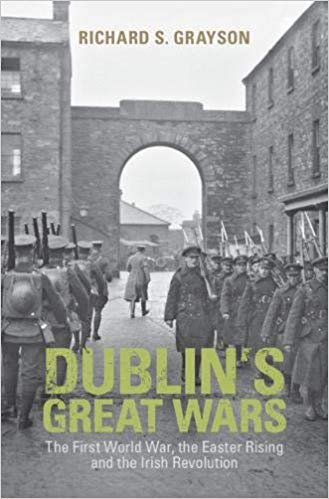 Dublin's Great Wars: The First World War, the Easter Rising and the Irish Revolution [Grayson]