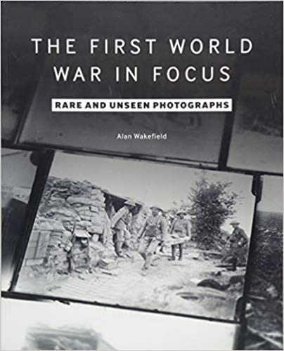 The First World War in Focus: Rare and Unseen Photographs [Wakefield]