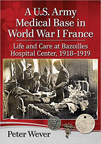 A U.S. Army Medical Base in World War I France: Life and Care at Bazoilles Hospital Center, 1918-1919 [Wever]
