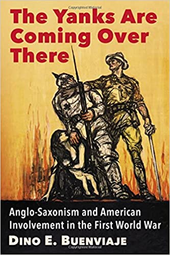 The Yanks Are Coming Over There: Anglo-Saxonism and American Involvement in the First World War [Buenviaje]