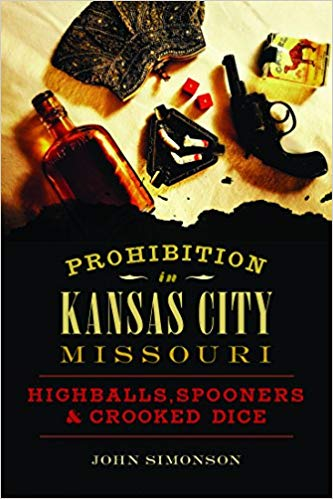 Prohibition in Kansas City, Missouri: Highballs, Spooners & Crooked Dice [Simonson]