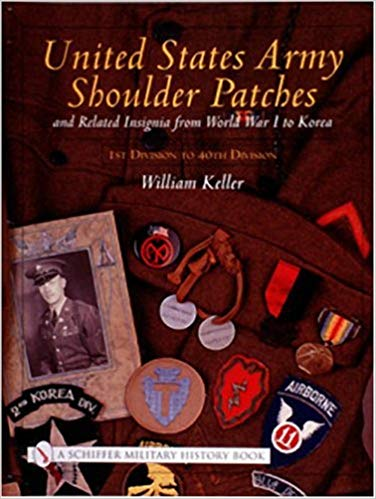 United States Army Shoulder Patches and Related Insignia: From World War I to Korea 1st Division to 40th Division [Keller]