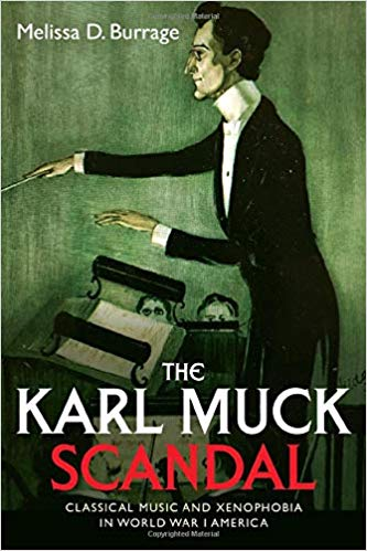 The Karl Muck Scandal: Classical Music and Xenophobia in World War I America [Burrage]