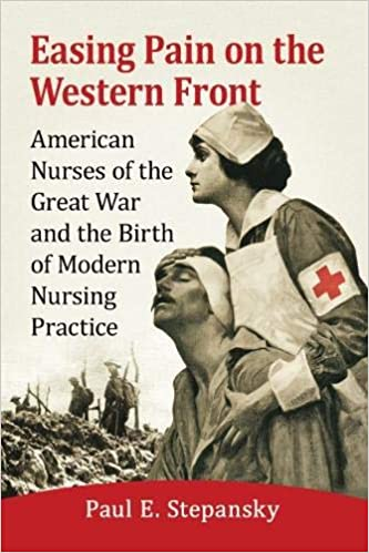 Easing Pain on the Western Front: American Nurses of the Great War and the Birth of Modern Nursing Practice [Stepansky]