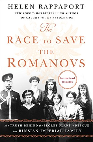 The Race to Save the Romanovs: The Truth Behind the Secret Plans to Rescue the Russian Imperial Family [Rappaport]