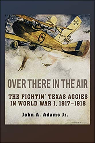 Over There in the Air: The Fightin' Texas Aggies in World War I, 1917-1918 [Adams]