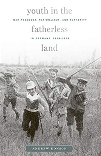 Youth in the Fatherless Land: War Pedagogy, Nationalism, and Authority in Germany, 1914–1918 [Donson]