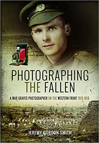 Photographing the Fallen: A War Graves Photographer on the Western Front 1915–1919 [Gordon-Smith]