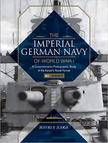 The Imperial German Navy of World War I, Vol. 1 Warships: A Comprehensive Photographic Study of the Kaiser's Naval Forces [Judge]