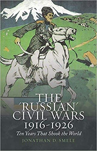 The 'Russian' Civil Wars, 1916-1926: Ten Years That Shook the World [Smele]