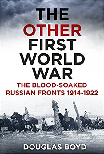 The Other First World War: The Blood-soaked Russian Fronts 1914-1922 [Boyd]