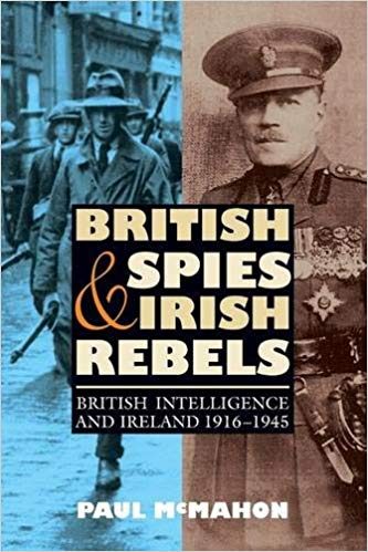 British Spies and Irish Rebels: British Intelligence and Ireland, 1916-1945 [McMahon]