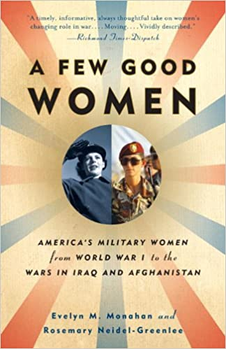 A Few Good Women: America's Military Women from World War I to the Wars in Iraq and Afghanistan [Monahan]