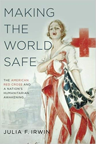 Making the World Safe: The American Red Cross and a Nation's Humanitarian Awakening [Irwin]