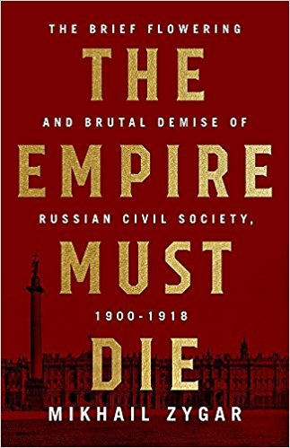 The Empire Must Die: Russia's Revolutionary Collapse, 1900-1917 [Zygar]
