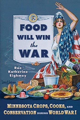 Food Will Win the War: Minnesota Crops, Cook, and Conservation during World War I [Eighmey]