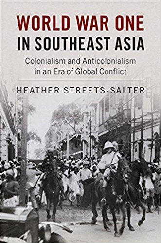 World War One in Southeast Asia: Colonialism and Anticolonialism in an Era of Global Conflict [Streets-Salter]