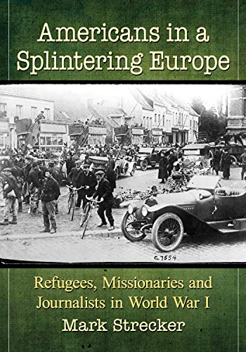 Americans in a Splintering Europe: Refugees, Missionaries and Journalists in World War I [Strecker]