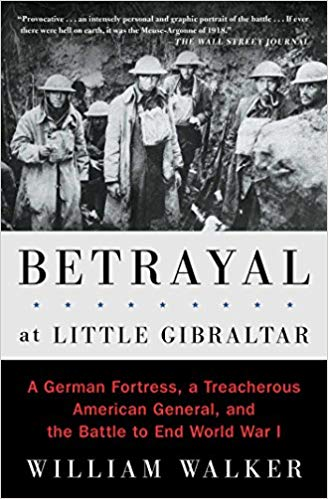 Betrayal at Little Gibraltar: A German Fortress, a Treacherous American General, and the Battle to End World War I (PB) [Walker]