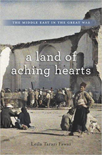 A Land of Aching Hearts: The Middle East in the Great War [Fawaz]