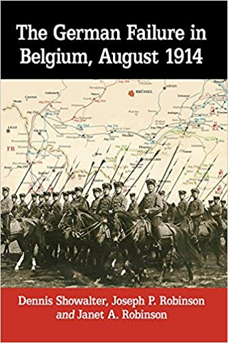 The German Failure in Belgium, August 1914: How Faulty Reconnaissance Exposed the Weakness of the Schlieffen Plan [Showalter, Robinson & Robinson]
