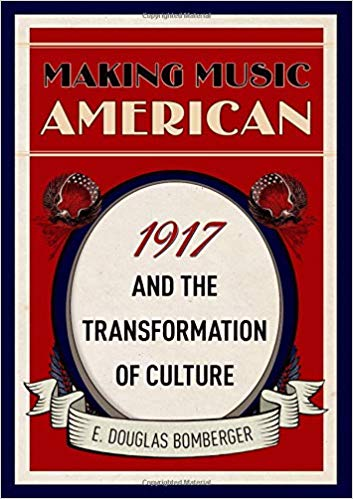 Making Music American: 1917 and the Transformation of Culture [Bomberger]