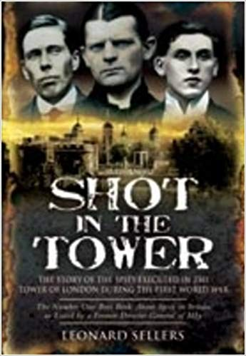 Shot in the Tower: The Story of the Spies executed in the Tower of London during the First World War [Sellers]