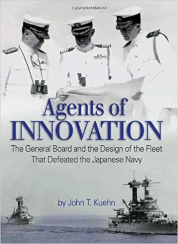 Agents of Innovation: The General Board and the Design of the Fleet that Defeated the Japanese Navy [Kuehn]