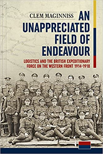 An Unappreciated Field of Endeavour: Logistics and the British Expeditionary Force on the Western Front 1914-1918 [Maginniss]