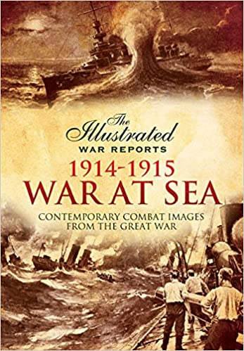 War at Sea 1914-1915 (The Illustrated War Reports: Contemporary Combat Images from the Great War) [Carruthers]