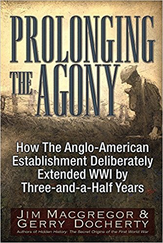 Prolonging the Agony: How The Anglo-American Establishment Deliberately Extended WWI by Three-and-a-Half Years [MaccGregor]