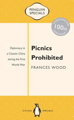 Picnics Prohibited: Diplomacy in a Chaotic China During the First World War [Wood]