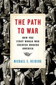 The Path to War: How the First World War Created Modern America [Neiberg]