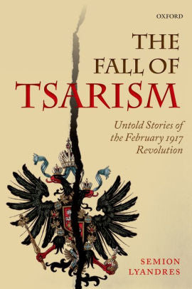 The Fall of Tsarism: Untold Stories of the February 1917 Revolution [Lyandres]