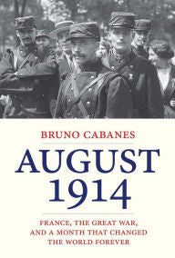 August 1914: France, the Great War, and a Month That Changed the World Forever [Cabanes]