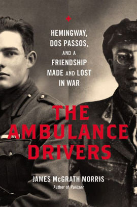 The Ambulance Drivers: Hemingway, Dos Passos, and a Friendship Made and Lost in War [Morris]