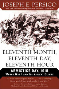 Eleventh Month, Eleventh Day, Eleventh Hour: Armistice Day, 1918: World War I and Its Violent Climax [Persico]