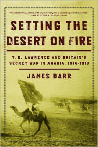Setting the Desert on Fire: T.E. Lawrence and Britain's Secret War in Arabia, 1916-1918 [Barr]