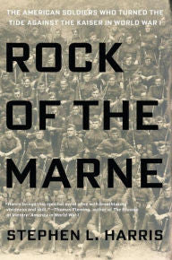 Rock of the Marne: The American Soldiers Who Turned the Tide Against the Kaiser in World War I [Harris]